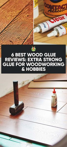 6 Best Wood Glue Reviews Extra Strong Glue For Woodworking Hobbies